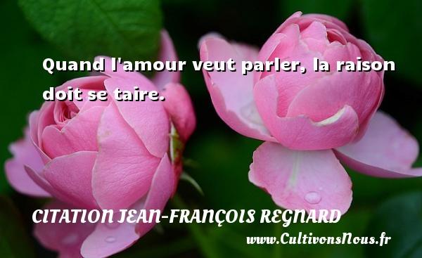 Quand l amour veut parler, la raison doit se taire. Une citation de Jean-François Regnard CITATION JEAN-FRANÇOIS REGNARD - Citation Jean-François Regnard