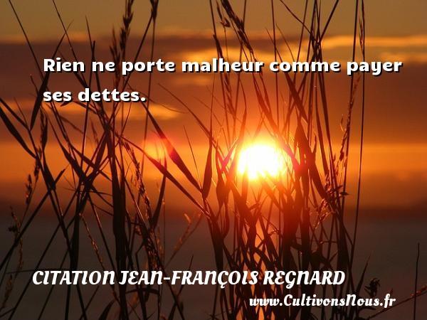 Rien ne porte malheur comme payer ses dettes. Une citation de Jean-François Regnard CITATION JEAN-FRANÇOIS REGNARD - Citation Jean-François Regnard