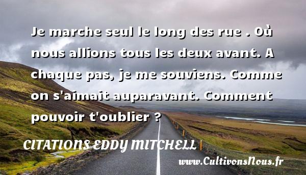 Citations Eddy Mitchell - Je marche seul le long des rue . Où nous allions tous les deux avant. A chaque pas, je me souviens. Comme on s aimait auparavant. Comment pouvoir t oublier ? CITATIONS EDDY MITCHELL