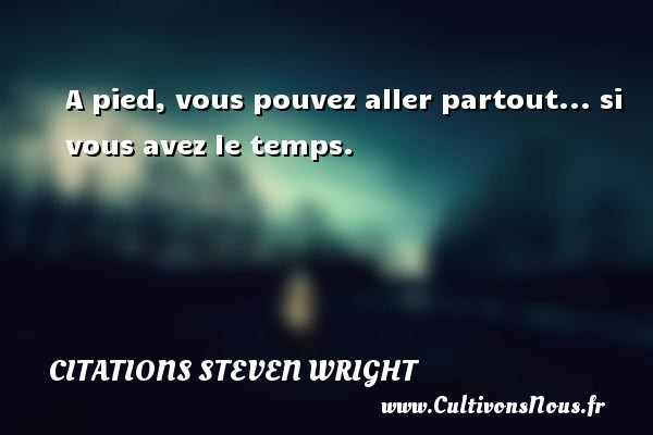 Citations Steven Wright - A pied, vous pouvez aller partout... si vous avez le temps.  Une citation de Steven Wright CITATIONS STEVEN WRIGHT