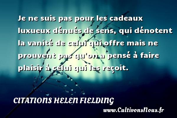 Citations Helen Fielding - Je ne suis pas pour les cadeaux luxueux dénués de sens, qui dénotent la vanité de celui qui offre mais ne prouvent pas qu on a pensé à faire plaisir à celui qui les reçoit. Une citation de Helen Fielding CITATIONS HELEN FIELDING