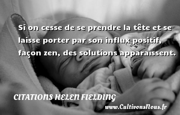 Citations Helen Fielding - Si on cesse de se prendre la tête et se laisse porter par son influx positif, façon zen, des solutions apparaissent. Une citation de Helen Fielding CITATIONS HELEN FIELDING