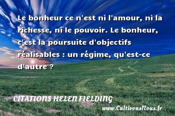 Citations Helen Fielding - Le bonheur ce n est ni l amour, ni la richesse, ni le pouvoir. Le bonheur, c est la poursuite d objectifs réalisables : un régime, qu est-ce d autre ? Une citation de Helen Fielding CITATIONS HELEN FIELDING