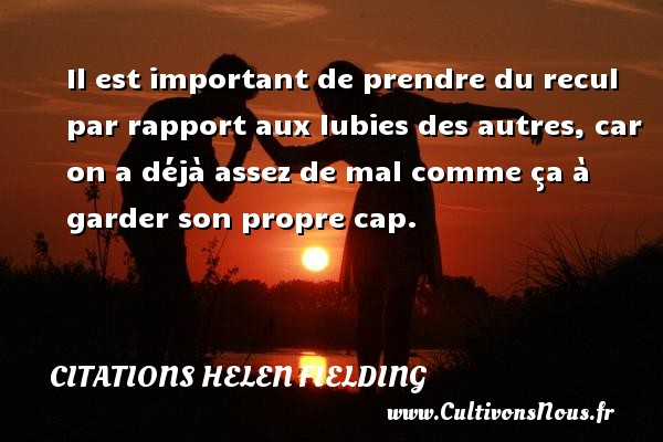 Citations Helen Fielding - Il est important de prendre du recul par rapport aux lubies des autres, car on a déjà assez de mal comme ça à garder son propre cap. Une citation de Helen Fielding CITATIONS HELEN FIELDING