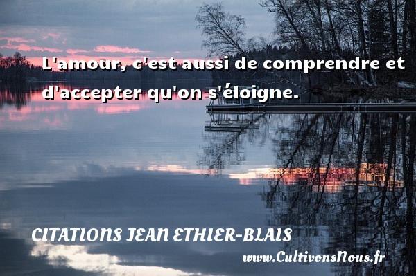 Citations Jean Ethier-Blais - L amour, c est aussi de comprendre et d accepter qu on s éloigne. Une citation de Jean Ethier-Blais CITATIONS JEAN ETHIER-BLAIS
