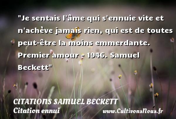 Citations Samuel Beckett - Citation ennui - Je sentais l âme qui s ennuie vite et n achève jamais rien, qui est de toutes peut-être la moins emmerdante.  Premier amour - 1946. Samuel Beckett   Une citation sur l ennui CITATIONS SAMUEL BECKETT