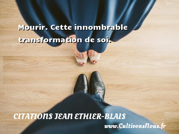 Citations Jean Ethier-Blais - Mourir. Cette innombrable transformation de soi. Une citation de Jean Ethier-Blais CITATIONS JEAN ETHIER-BLAIS