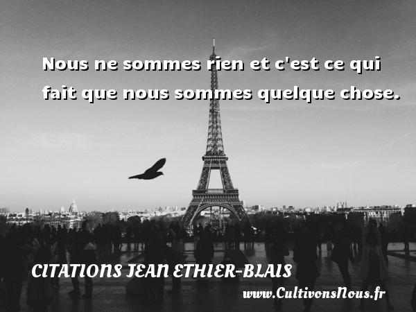Citations Jean Ethier-Blais - Nous ne sommes rien et c est ce qui fait que nous sommes quelque chose. Une citation de Jean Ethier-Blais CITATIONS JEAN ETHIER-BLAIS