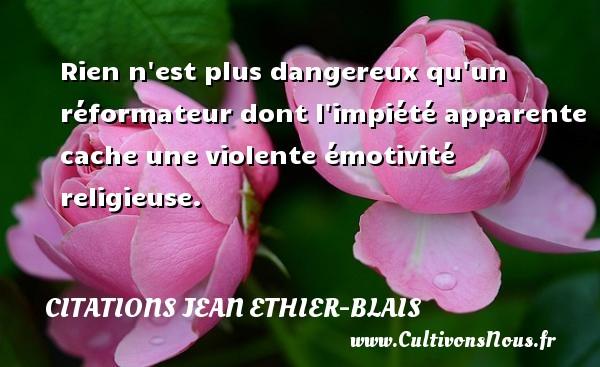 Citations Jean Ethier-Blais - Rien n est plus dangereux qu un réformateur dont l impiété apparente cache une violente émotivité religieuse. Une citation de Jean Ethier-Blais CITATIONS JEAN ETHIER-BLAIS