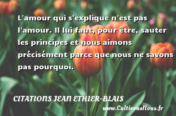 Citations Jean Ethier-Blais - L amour qui s explique n est pas l amour. Il lui faut, pour être, sauter les principes et nous aimons précisément parce que nous ne savons pas pourquoi. Une citation de Jean Ethier-Blais CITATIONS JEAN ETHIER-BLAIS