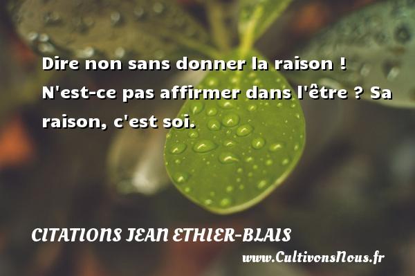 Citations Jean Ethier-Blais - Dire non sans donner la raison ! N est-ce pas affirmer dans l être ? Sa raison, c est soi. Une citation de Jean Ethier-Blais CITATIONS JEAN ETHIER-BLAIS