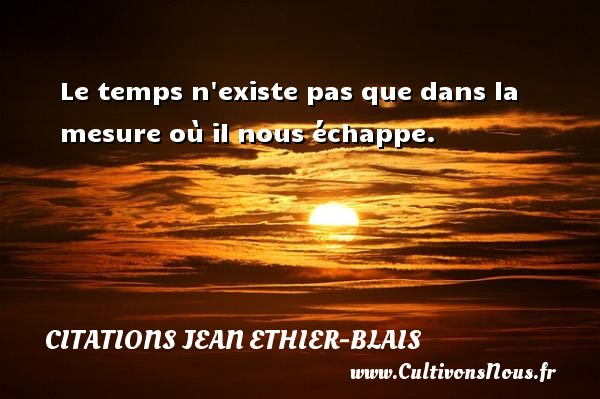Le temps n existe pas que dans la mesure où il nous échappe. Une citation de Jean Ethier-Blais CITATIONS JEAN ETHIER-BLAIS - Citation le temps