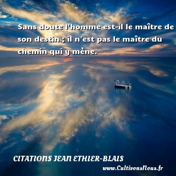 Citations Jean Ethier-Blais - Sans doute l homme est-il le maître de son destin ; il n est pas le maître du chemin qui y mène. Une citation de Jean Ethier-Blais CITATIONS JEAN ETHIER-BLAIS