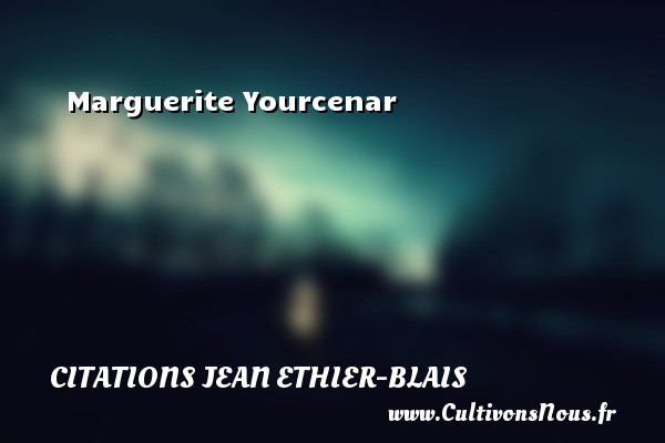 Marguerite Yourcenar Une citation de Jean Ethier-Blais CITATIONS JEAN ETHIER-BLAIS