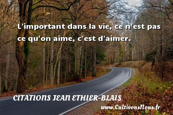 Citations Jean Ethier-Blais - L important dans la vie, ce n est pas ce qu on aime, c est d aimer. Une citation de Jean Ethier-Blais CITATIONS JEAN ETHIER-BLAIS