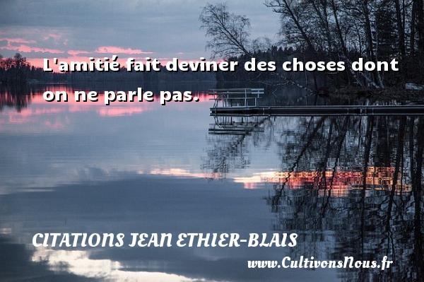 Citations Jean Ethier-Blais - L amitié fait deviner des choses dont on ne parle pas. Une citation de Jean Ethier-Blais CITATIONS JEAN ETHIER-BLAIS