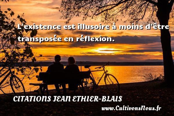 L existence est illusoire à moins d être transposée en réflexion. Une citation de Jean Ethier-Blais CITATIONS JEAN ETHIER-BLAIS