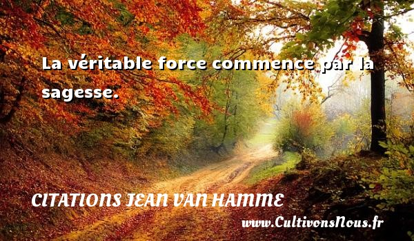 La véritable force commence par la sagesse. Une citation de Jean Van Hamme CITATIONS JEAN VAN HAMME