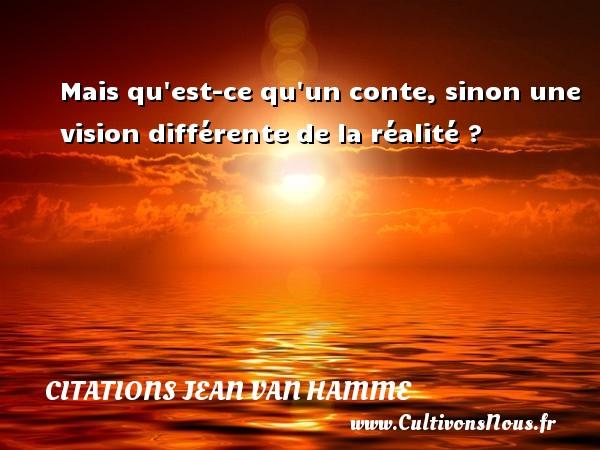 Mais qu est-ce qu un conte, sinon une vision différente de la réalité ? Une citation de Jean Van Hamme CITATIONS JEAN VAN HAMME