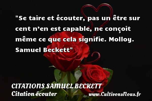 Se taire et écouter, pas un être sur cent n'en est capable, ne conçoit même ce que cela signifie.  Molloy. Samuel Beckett   Une citation sur écouter CITATIONS SAMUEL BECKETT - Citation écouter
