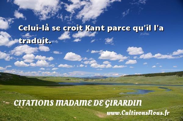 Citations Madame de Girardin - Celui-là se croit Kant parce qu il l a traduit. Une citation de Madame de Girardin CITATIONS MADAME DE GIRARDIN