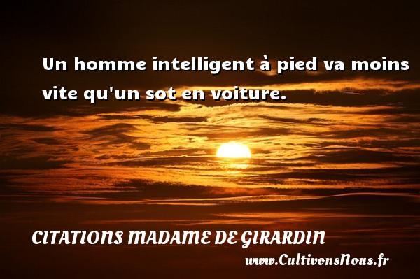 Citations Madame de Girardin - Un homme intelligent à pied va moins vite qu un sot en voiture. Une citation de Madame de Girardin CITATIONS MADAME DE GIRARDIN