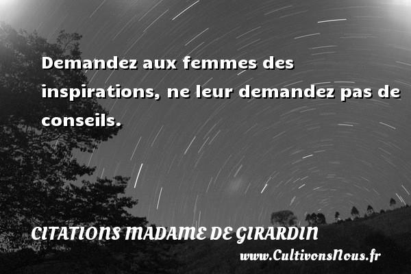 Citations Madame de Girardin - Demandez aux femmes des inspirations, ne leur demandez pas de conseils. Une citation de Madame de Girardin CITATIONS MADAME DE GIRARDIN