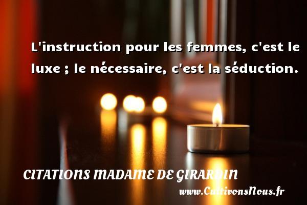 Citations Madame de Girardin - L instruction pour les femmes, c est le luxe ; le nécessaire, c est la séduction. Une citation de Madame de Girardin CITATIONS MADAME DE GIRARDIN