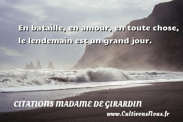 Citations Madame de Girardin - En bataille, en amour, en toute chose, le lendemain est un grand jour. Une citation de Madame de Girardin CITATIONS MADAME DE GIRARDIN