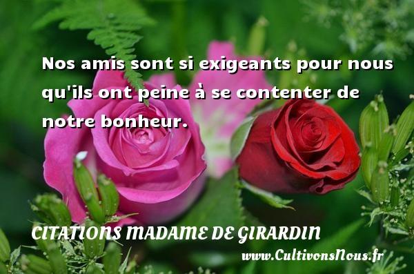 Citations Madame de Girardin - Nos amis sont si exigeants pour nous qu ils ont peine à se contenter de notre bonheur. Une citation de Madame de Girardin CITATIONS MADAME DE GIRARDIN