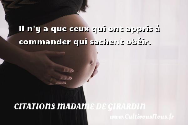 Citations Madame de Girardin - Il n y a que ceux qui ont appris à commander qui sachent obéir. Une citation de Madame de Girardin CITATIONS MADAME DE GIRARDIN