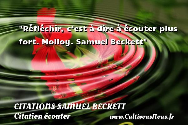 Citations Samuel Beckett - Citation écouter - Réfléchir, c'est à dire à écouter plus fort.  Molloy. Samuel Beckett   Une citation sur écouter CITATIONS SAMUEL BECKETT