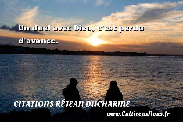 Citations Réjean Ducharme - Un duel avec Dieu, c est perdu d avance. Une citation de Réjean Ducharme CITATIONS RÉJEAN DUCHARME