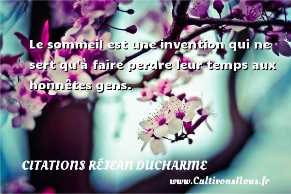 Citations Réjean Ducharme - Le sommeil est une invention qui ne sert qu à faire perdre leur temps aux honnêtes gens. Une citation de Réjean Ducharme CITATIONS RÉJEAN DUCHARME