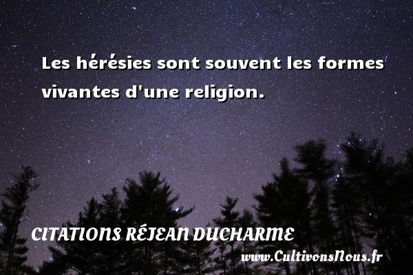 Les hérésies sont souvent les formes vivantes d une religion. Une citation de Réjean Ducharme CITATIONS RÉJEAN DUCHARME - Citations Réjean Ducharme