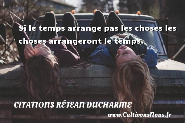 Si le temps arrange pas les choses les choses arrangeront le temps. Une citation de Réjean Ducharme CITATIONS RÉJEAN DUCHARME - Citations Réjean Ducharme - Citation le temps
