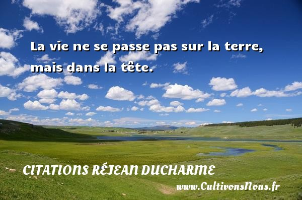 Citations Réjean Ducharme - La vie ne se passe pas sur la terre, mais dans la tête. Une citation de Réjean Ducharme CITATIONS RÉJEAN DUCHARME