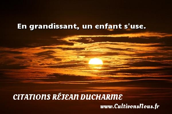 Citations Réjean Ducharme - En grandissant, un enfant s use. Une citation de Réjean Ducharme CITATIONS RÉJEAN DUCHARME