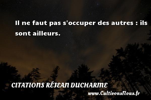Citations Réjean Ducharme - Il ne faut pas s occuper des autres : ils sont ailleurs. Une citation de Réjean Ducharme CITATIONS RÉJEAN DUCHARME
