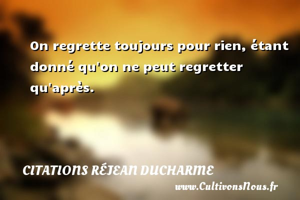 Citations Réjean Ducharme - On regrette toujours pour rien, étant donné qu on ne peut regretter qu après. Une citation de Réjean Ducharme CITATIONS RÉJEAN DUCHARME