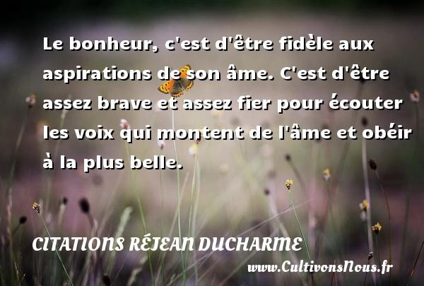 Citations Réjean Ducharme - Le bonheur, c est d être fidèle aux aspirations de son âme. C est d être assez brave et assez fier pour écouter les voix qui montent de l âme et obéir à la plus belle. Une citation de Réjean Ducharme CITATIONS RÉJEAN DUCHARME