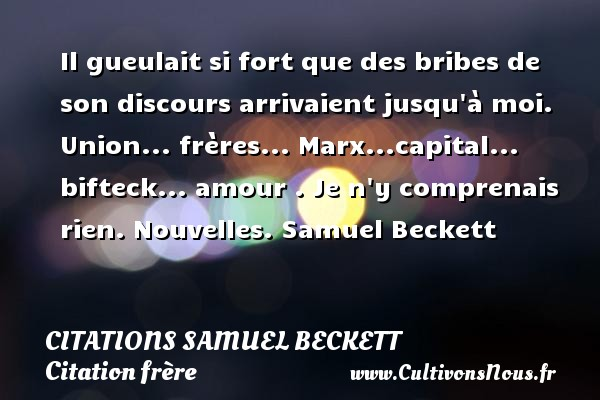 Citations Samuel Beckett - Citation frère - Il gueulait si fort que des bribes de son discours arrivaient jusqu à moi. Union... frères... Marx...capital... bifteck... amour . Je n y comprenais rien.  Nouvelles. Samuel Beckett CITATIONS SAMUEL BECKETT