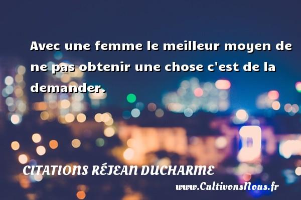 Citations Réjean Ducharme - Avec une femme le meilleur moyen de ne pas obtenir une chose c est de la demander. Une citation de Réjean Ducharme CITATIONS RÉJEAN DUCHARME