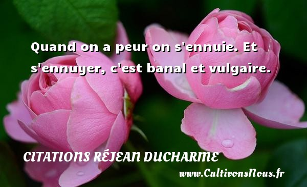 Citations Réjean Ducharme - Quand on a peur on s ennuie. Et s ennuyer, c est banal et vulgaire. Une citation de Réjean Ducharme CITATIONS RÉJEAN DUCHARME