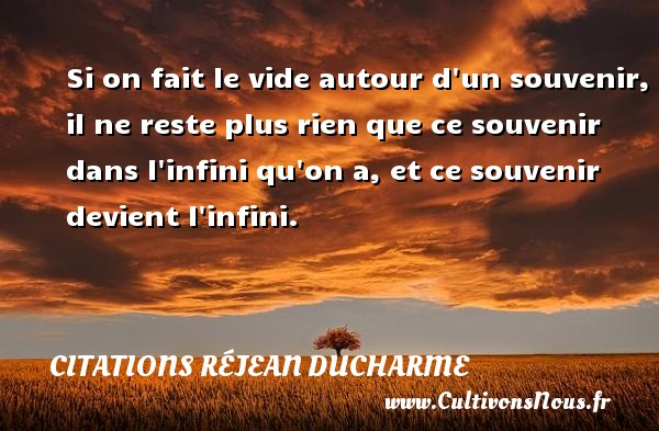 Citations Réjean Ducharme - Si on fait le vide autour d un souvenir, il ne reste plus rien que ce souvenir dans l infini qu on a, et ce souvenir devient l infini. Une citation de Réjean Ducharme CITATIONS RÉJEAN DUCHARME
