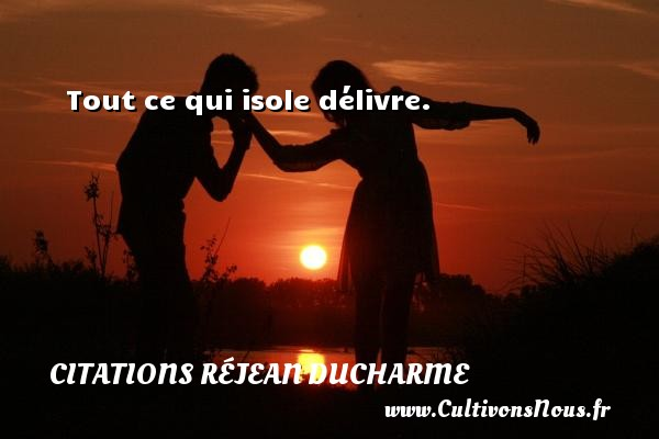 Citations Réjean Ducharme - Tout ce qui isole délivre. Une citation de Réjean Ducharme CITATIONS RÉJEAN DUCHARME