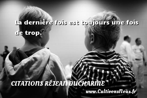 Citations Réjean Ducharme - La dernière fois est toujours une fois de trop. Une citation de Réjean Ducharme CITATIONS RÉJEAN DUCHARME