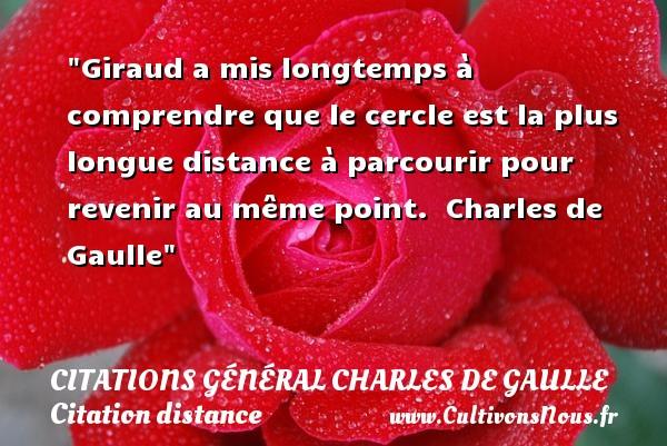 Giraud a mis longtemps à comprendre que le cercle est la plus longue distance à parcourir pour revenir au même point.   Charles de Gaulle   Une citation sur la distance CITATIONS GÉNÉRAL CHARLES DE GAULLE - Citations Général Charles de Gaulle - Citation distance