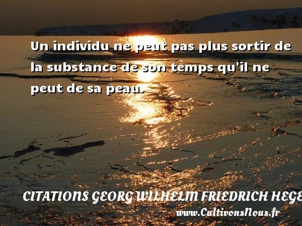 Un individu ne peut pas plus sortir de la substance de son temps qu il ne peut de sa peau. Une citation de Friedrich Hegel CITATIONS GEORG WILHELM FRIEDRICH HEGEL
