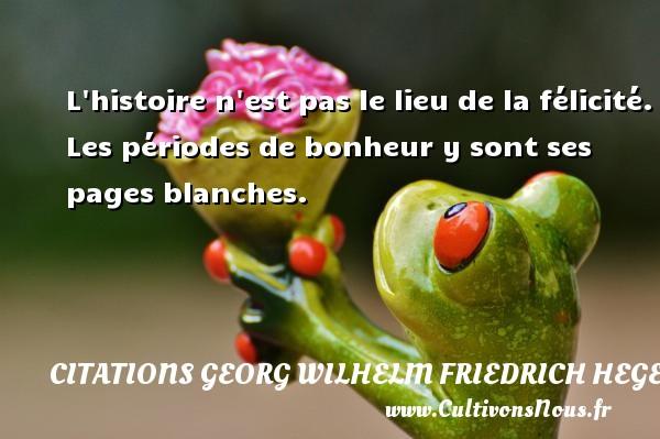 L histoire n est pas le lieu de la félicité. Les périodes de bonheur y sont ses pages blanches. Une citation de Friedrich Hegel CITATIONS GEORG WILHELM FRIEDRICH HEGEL